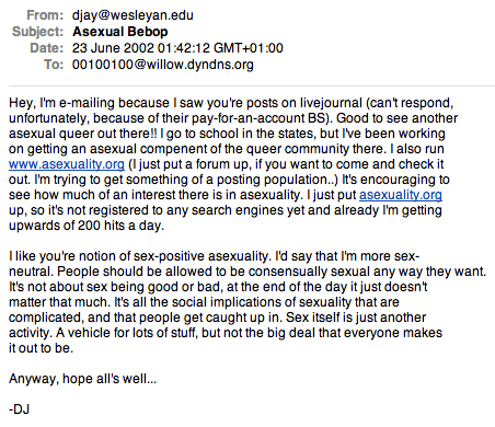 Email from David Jay, Subject Asexual Bebop, Date, 23rd of June 2002: Hey, I'm e-mailing because I saw you're posts on livejournal (can't respond, unfortunately, because of their pay-for-an-account BS). Good to see another asexual queer out there!! I go to school in the states, but I've been working on getting an asexual compenent of the queer community there. I also run www.asexuality.org (I just put the forum up, if you want to come and check it out. I'm trying to get something of a posting population..) It's encouraging to see how much of an interest there is in asexuality. I just put asexuality.org up, so it's not registered to any search engines yet and already I'm getting upwards of 200 hits a day. I like you're notion of sex-positive asexuality. I'd say that I'm more sex-neutral. People should be allowed to be consensually sexual away way they want. It's not about sex being good or bad, at the end of the day it just doesn't matter that much. It's all the social implications of sexuality that are complicated, and that people get caught up in. Sex itself is just another activity. A vehicle for lots of stuff, but not the big deal that everyone makes it out to be. Anyway, hope all's well... -DJ