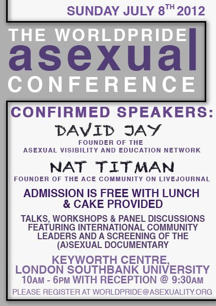The WorldPride Asexual Conference poster: Sunday July 8th 2012. Confirmed Speakers: David Jay, founder of the Asexual Visibility and Education Network, Nat Titman, founder of the Ace Community on LiveJournal. Admission is free with lunch & cake provided. Talks, workshops & panel discussions, featurin international community leaders and a screening of the (A)Sexual Documentary. London Southbank University.